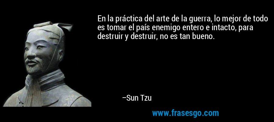 En la práctica del arte de la guerra, lo mejor de todo es tomar el país enemigo entero e intacto, para destruir y destruir, no es tan bueno. – Sun Tzu