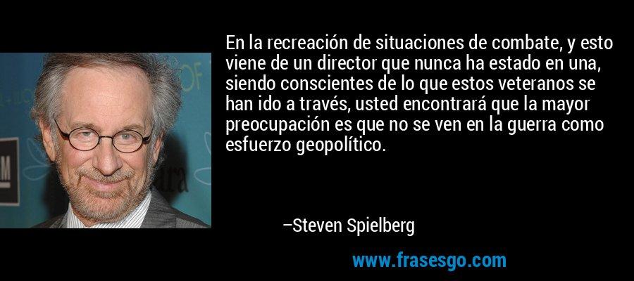 En la recreación de situaciones de combate, y esto viene de un director que nunca ha estado en una, siendo conscientes de lo que estos veteranos se han ido a través, usted encontrará que la mayor preocupación es que no se ven en la guerra como esfuerzo geopolítico. – Steven Spielberg