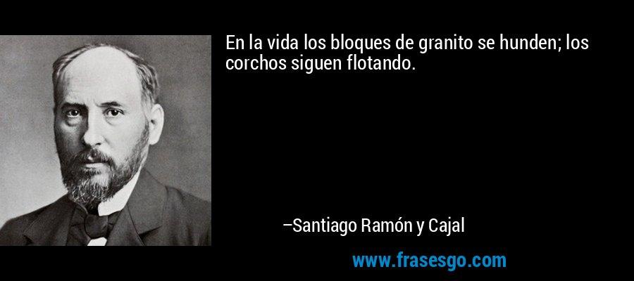 En la vida los bloques de granito se hunden; los corchos siguen flotando. – Santiago Ramón y Cajal