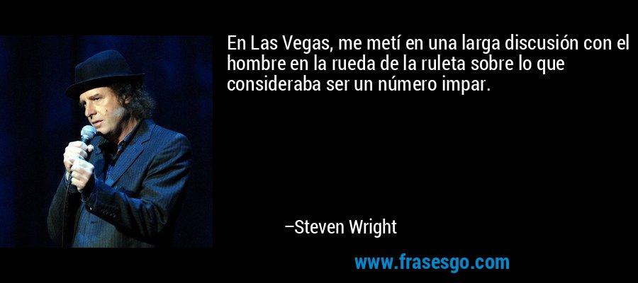En Las Vegas, me metí en una larga discusión con el hombre en la rueda de la ruleta sobre lo que consideraba ser un número impar. – Steven Wright