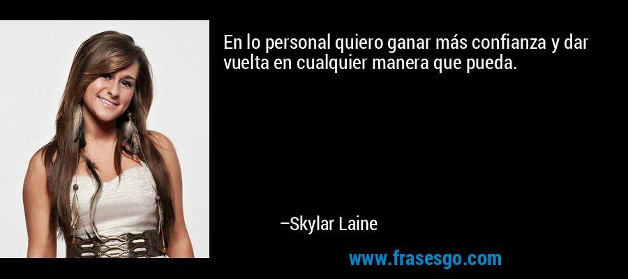 En lo personal quiero ganar más confianza y dar vuelta en cualquier manera que pueda. – Skylar Laine