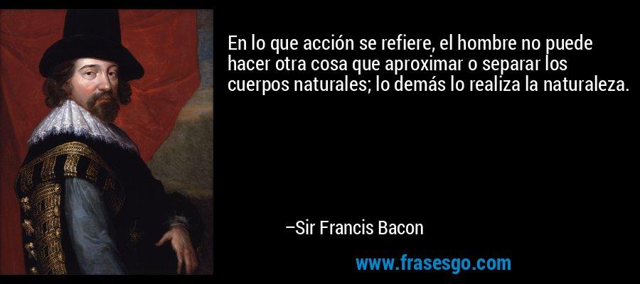 En lo que acción se refiere, el hombre no puede hacer otra cosa que aproximar o separar los cuerpos naturales; lo demás lo realiza la naturaleza. – Sir Francis Bacon