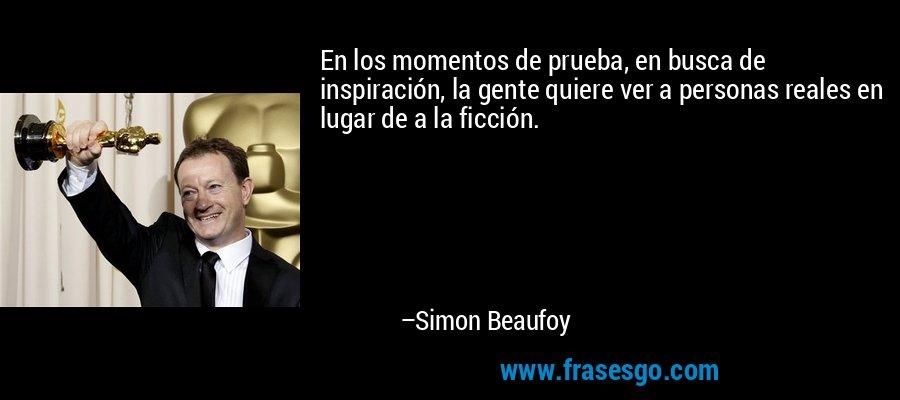 En los momentos de prueba, en busca de inspiración, la gente quiere ver a personas reales en lugar de a la ficción. – Simon Beaufoy