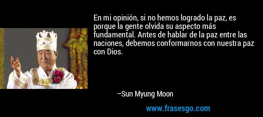 En mi opinión, si no hemos logrado la paz, es porque la gente olvida su aspecto más fundamental. Antes de hablar de la paz entre las naciones, debemos conformarnos con nuestra paz con Dios. – Sun Myung Moon