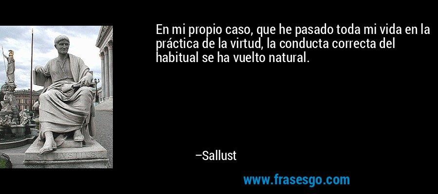 En mi propio caso, que he pasado toda mi vida en la práctica de la virtud, la conducta correcta del habitual se ha vuelto natural. – Sallust