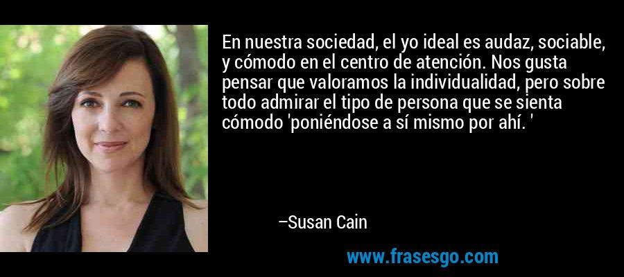 En nuestra sociedad, el yo ideal es audaz, sociable, y cómodo en el centro de atención. Nos gusta pensar que valoramos la individualidad, pero sobre todo admirar el tipo de persona que se sienta cómodo 'poniéndose a sí mismo por ahí. ' – Susan Cain