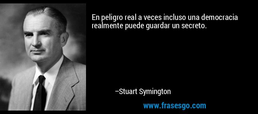 En peligro real a veces incluso una democracia realmente puede guardar un secreto. – Stuart Symington