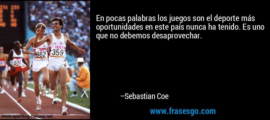 En pocas palabras los juegos son el deporte más oportunidades en este país nunca ha tenido. Es uno que no debemos desaprovechar. – Sebastian Coe