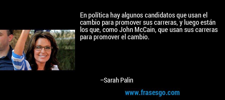 En política hay algunos candidatos que usan el cambio para promover sus carreras, y luego están los que, como John McCain, que usan sus carreras para promover el cambio. – Sarah Palin
