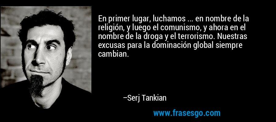 En primer lugar, luchamos ... en nombre de la religión, y luego el comunismo, y ahora en el nombre de la droga y el terrorismo. Nuestras excusas para la dominación global siempre cambian. – Serj Tankian