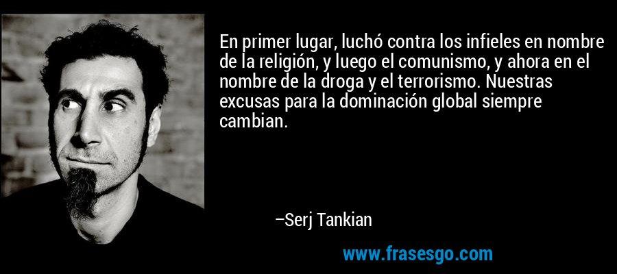 En primer lugar, luchó contra los infieles en nombre de la religión, y luego el comunismo, y ahora en el nombre de la droga y el terrorismo. Nuestras excusas para la dominación global siempre cambian. – Serj Tankian