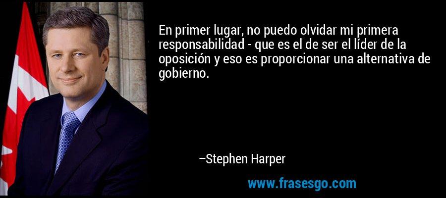 En primer lugar, no puedo olvidar mi primera responsabilidad - que es el de ser el líder de la oposición y eso es proporcionar una alternativa de gobierno. – Stephen Harper
