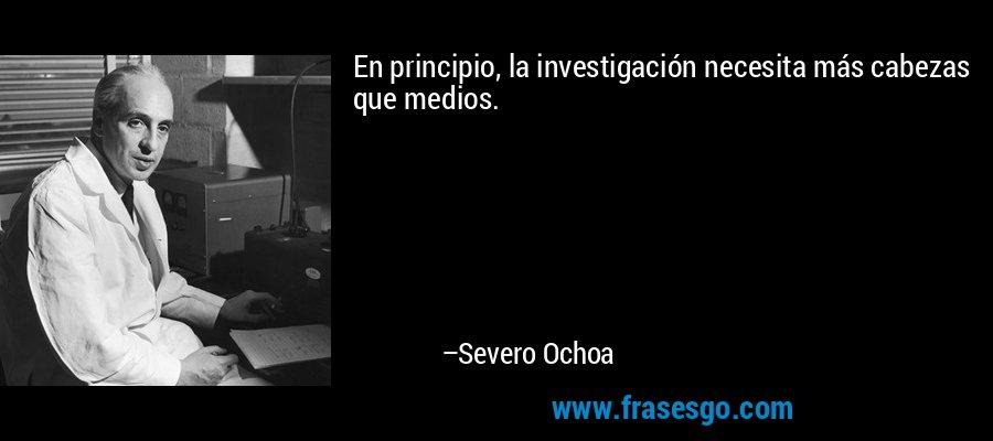 En principio, la investigación necesita más cabezas que medios. – Severo Ochoa