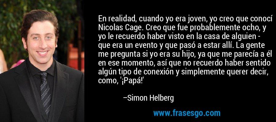 En realidad, cuando yo era joven, yo creo que conocí Nicolas Cage. Creo que fue probablemente ocho, y yo le recuerdo haber visto en la casa de alguien - que era un evento y que pasó a estar allí. La gente me pregunta si yo era su hijo, ya que me parecía a él en ese momento, así que no recuerdo haber sentido algún tipo de conexión y simplemente querer decir, como, '¡Papá!' – Simon Helberg