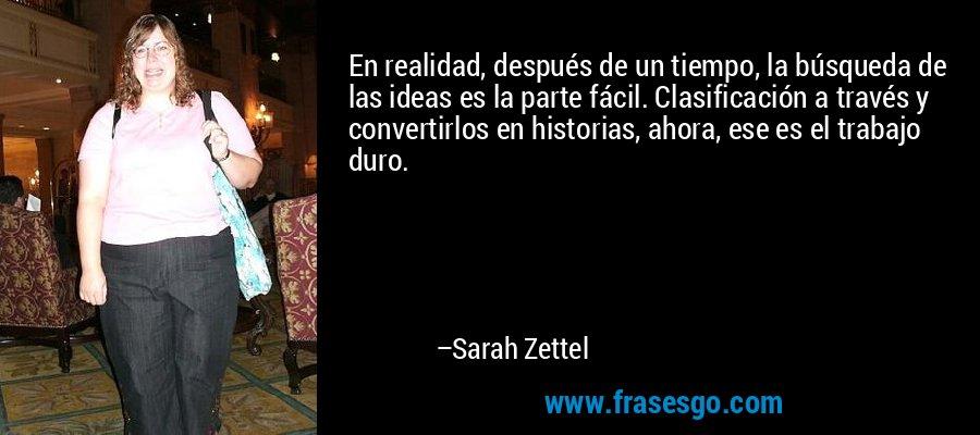 En realidad, después de un tiempo, la búsqueda de las ideas es la parte fácil. Clasificación a través y convertirlos en historias, ahora, ese es el trabajo duro. – Sarah Zettel