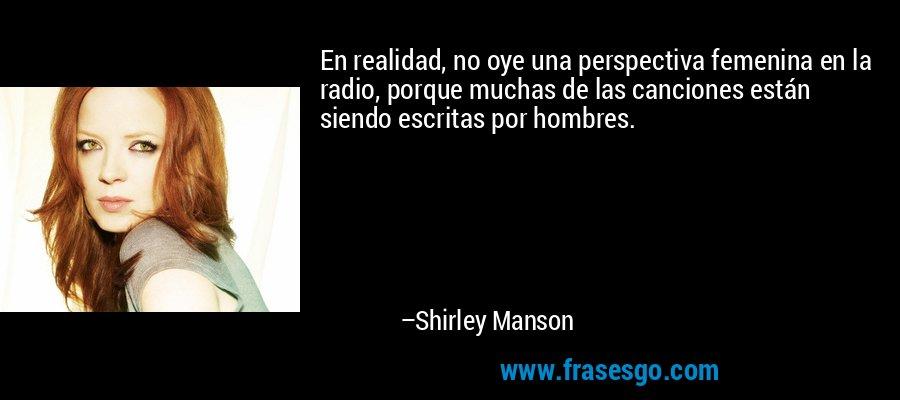 En realidad, no oye una perspectiva femenina en la radio, porque muchas de las canciones están siendo escritas por hombres. – Shirley Manson