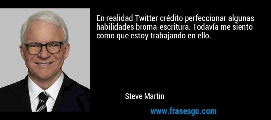 En realidad Twitter crédito perfeccionar algunas habilidades broma-escritura. Todavía me siento como que estoy trabajando en ello. – Steve Martin