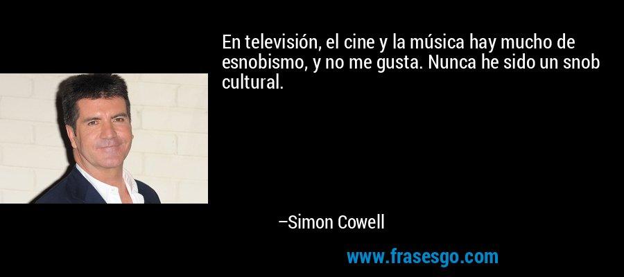 En televisión, el cine y la música hay mucho de esnobismo, y no me gusta. Nunca he sido un snob cultural. – Simon Cowell