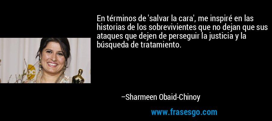 En términos de 'salvar la cara', me inspiré en las historias de los sobrevivientes que no dejan que sus ataques que dejen de perseguir la justicia y la búsqueda de tratamiento. – Sharmeen Obaid-Chinoy