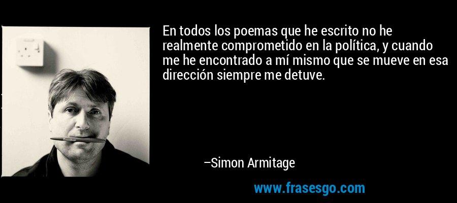 En todos los poemas que he escrito no he realmente comprometido en la política, y cuando me he encontrado a mí mismo que se mueve en esa dirección siempre me detuve. – Simon Armitage