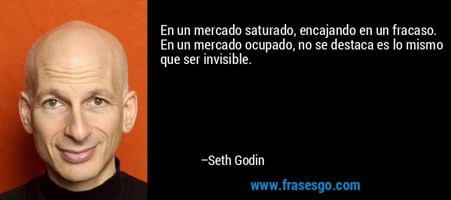 En un mercado saturado, encajando en un fracaso. En un mercado ocupado, no se destaca es lo mismo que ser invisible. – Seth Godin