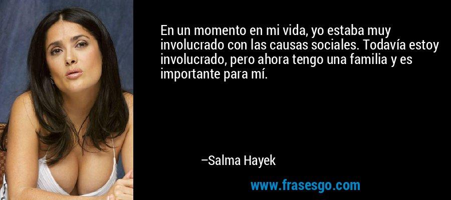 En un momento en mi vida, yo estaba muy involucrado con las causas sociales. Todavía estoy involucrado, pero ahora tengo una familia y es importante para mí. – Salma Hayek
