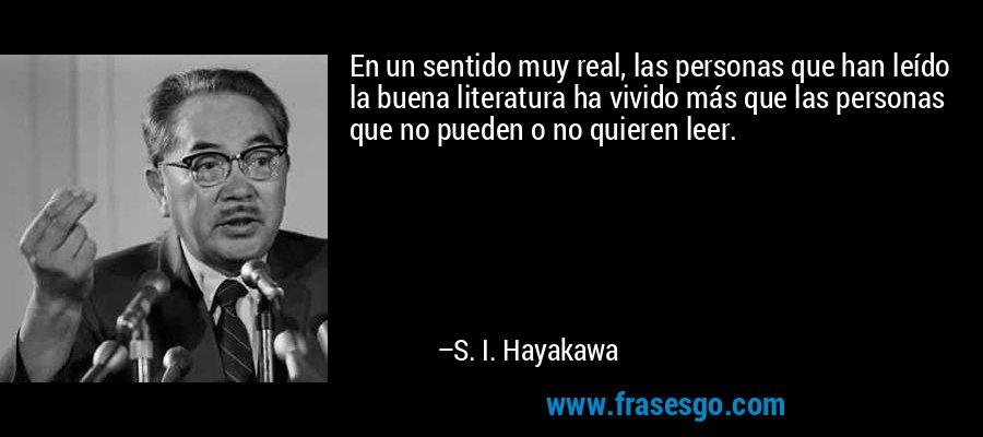 En un sentido muy real, las personas que han leído la buena literatura ha vivido más que las personas que no pueden o no quieren leer. – S. I. Hayakawa