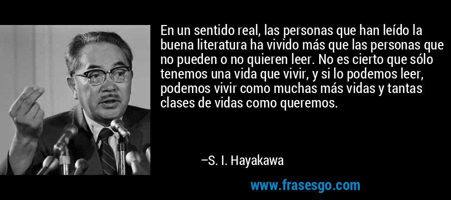 En un sentido real, las personas que han leído la buena literatura ha vivido más que las personas que no pueden o no quieren leer. No es cierto que sólo tenemos una vida que vivir, y si lo podemos leer, podemos vivir como muchas más vidas y tantas clases de vidas como queremos. – S. I. Hayakawa