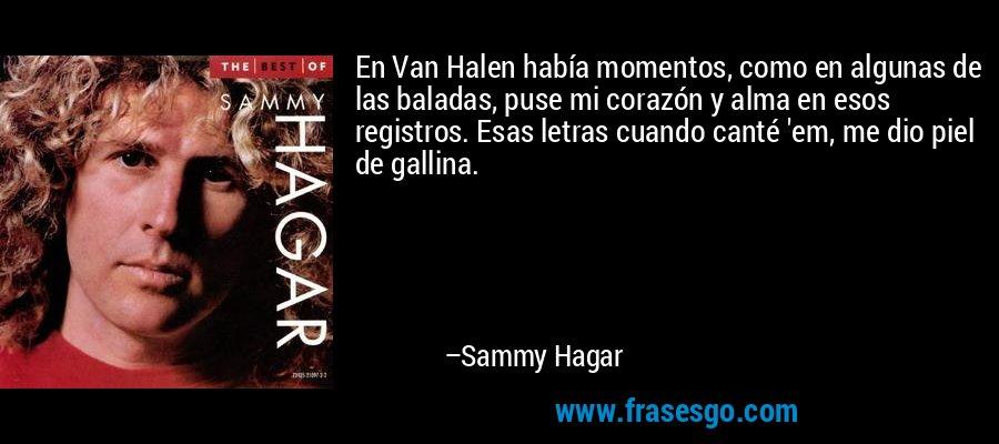 En Van Halen había momentos, como en algunas de las baladas, puse mi corazón y alma en esos registros. Esas letras cuando canté 'em, me dio piel de gallina. – Sammy Hagar