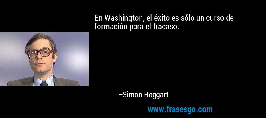 En Washington, el éxito es sólo un curso de formación para el fracaso. – Simon Hoggart