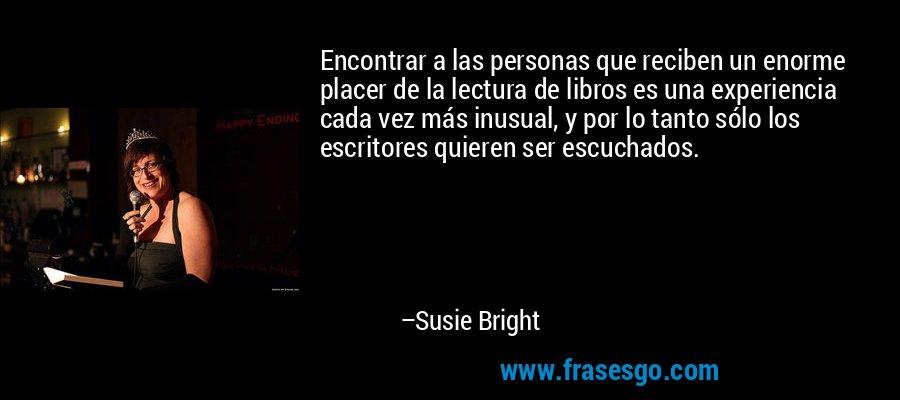 Encontrar a las personas que reciben un enorme placer de la lectura de libros es una experiencia cada vez más inusual, y por lo tanto sólo los escritores quieren ser escuchados. – Susie Bright