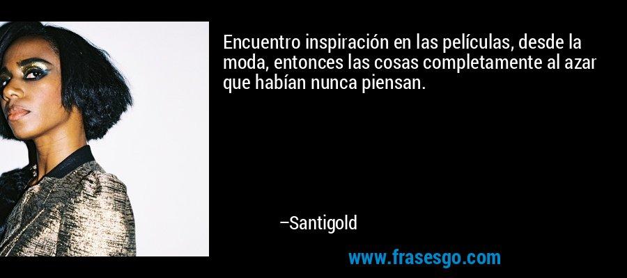 Encuentro inspiración en las películas, desde la moda, entonces las cosas completamente al azar que habían nunca piensan. – Santigold