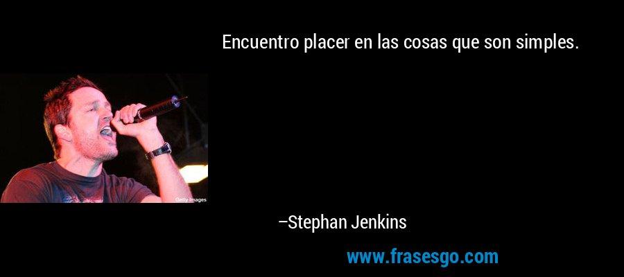 Encuentro placer en las cosas que son simples. – Stephan Jenkins