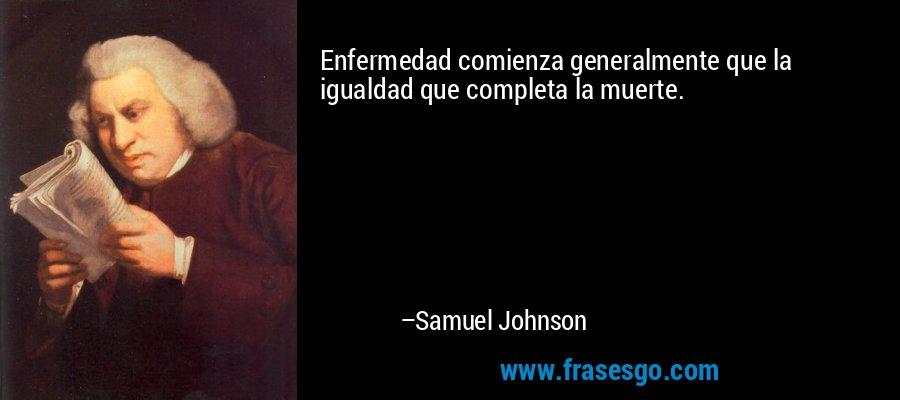 Enfermedad comienza generalmente que la igualdad que completa la muerte. – Samuel Johnson