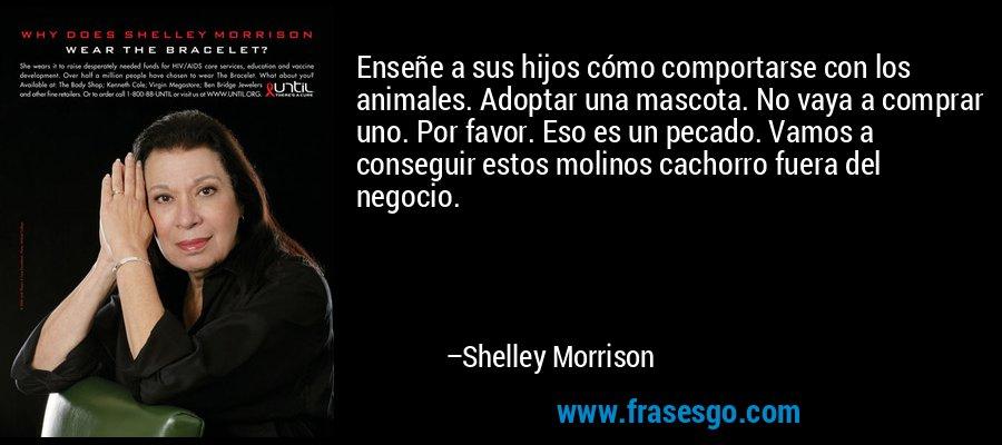 Enseñe a sus hijos cómo comportarse con los animales. Adoptar una mascota. No vaya a comprar uno. Por favor. Eso es un pecado. Vamos a conseguir estos molinos cachorro fuera del negocio. – Shelley Morrison