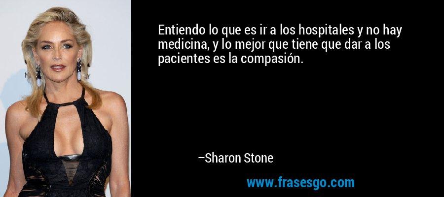 Entiendo lo que es ir a los hospitales y no hay medicina, y lo mejor que tiene que dar a los pacientes es la compasión. – Sharon Stone