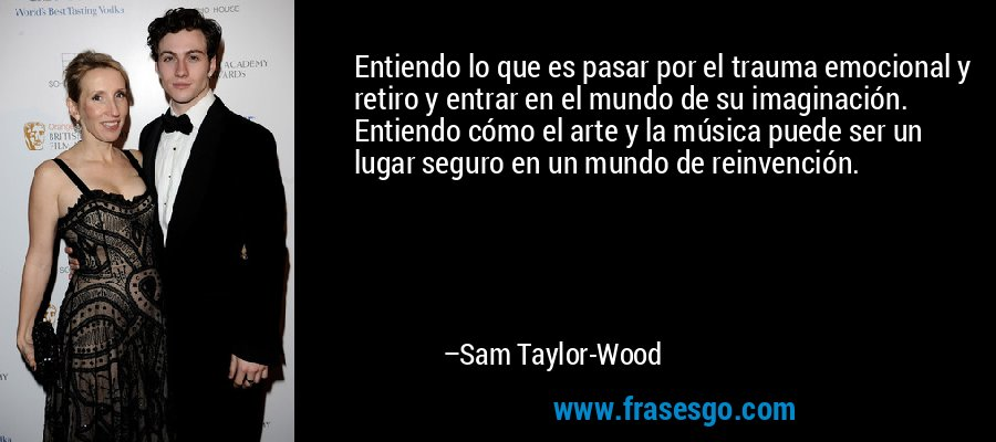 Entiendo lo que es pasar por el trauma emocional y retiro y entrar en el mundo de su imaginación. Entiendo cómo el arte y la música puede ser un lugar seguro en un mundo de reinvención. – Sam Taylor-Wood