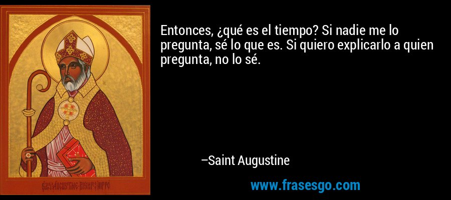 Entonces, ¿qué es el tiempo? Si nadie me lo pregunta, sé lo que es. Si quiero explicarlo a quien pregunta, no lo sé. – Saint Augustine