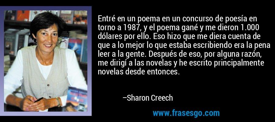 Entré en un poema en un concurso de poesía en torno a 1987, y el poema gané y me dieron 1.000 dólares por ello. Eso hizo que me diera cuenta de que a lo mejor lo que estaba escribiendo era la pena leer a la gente. Después de eso, por alguna razón, me dirigí a las novelas y he escrito principalmente novelas desde entonces. – Sharon Creech