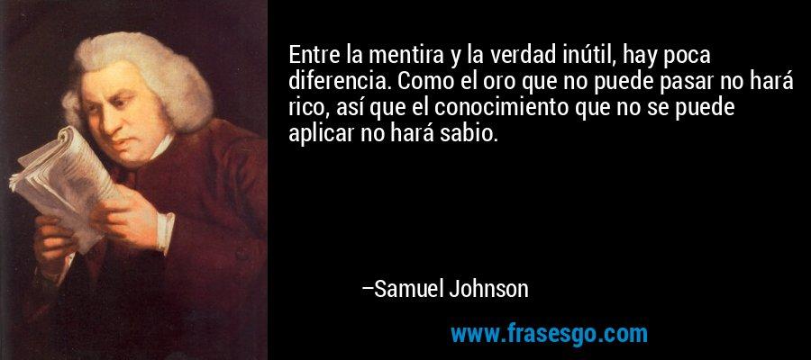 Entre la mentira y la verdad inútil, hay poca diferencia. Como el oro que no puede pasar no hará rico, así que el conocimiento que no se puede aplicar no hará sabio. – Samuel Johnson