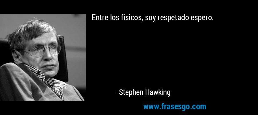 Entre los físicos, soy respetado espero. – Stephen Hawking