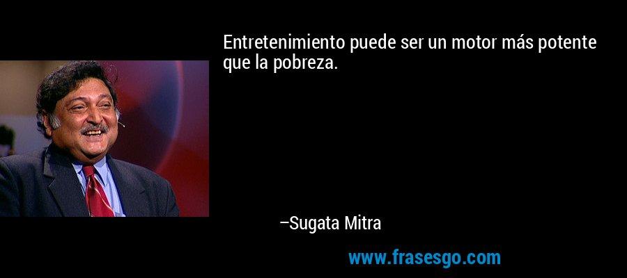 Entretenimiento puede ser un motor más potente que la pobreza. – Sugata Mitra