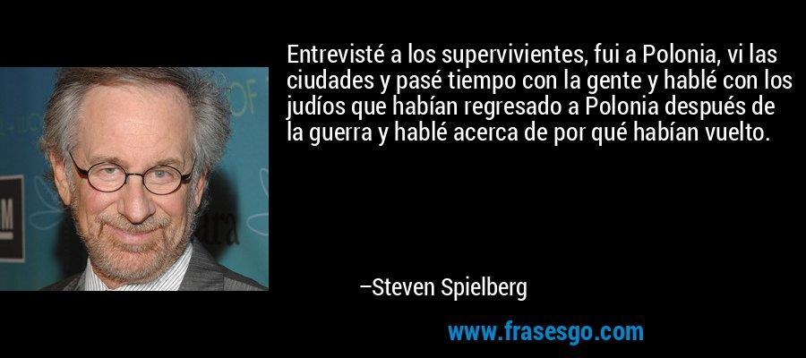 Entrevisté a los supervivientes, fui a Polonia, vi las ciudades y pasé tiempo con la gente y hablé con los judíos que habían regresado a Polonia después de la guerra y hablé acerca de por qué habían vuelto. – Steven Spielberg