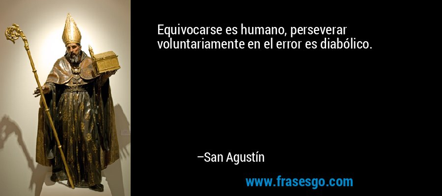 Equivocarse es humano, perseverar voluntariamente en el error es diabólico. – San Agustín