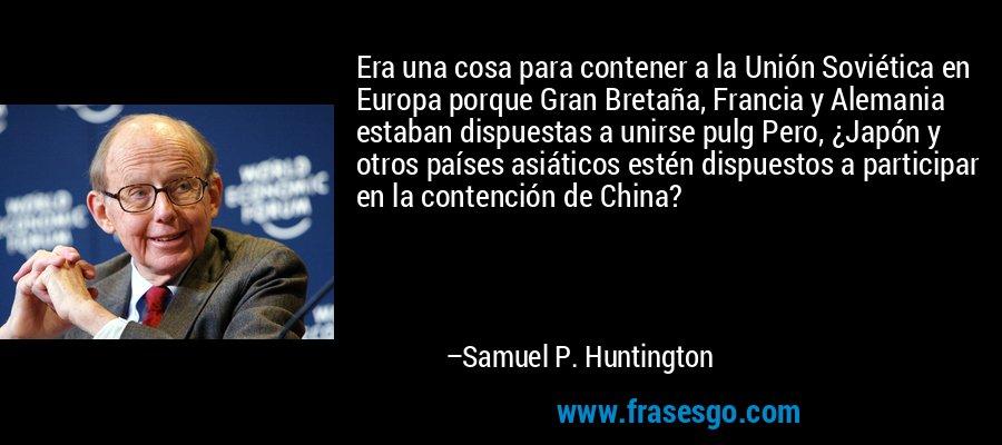 Era una cosa para contener a la Unión Soviética en Europa porque Gran Bretaña, Francia y Alemania estaban dispuestas a unirse pulg Pero, ¿Japón y otros países asiáticos estén dispuestos a participar en la contención de China? – Samuel P. Huntington