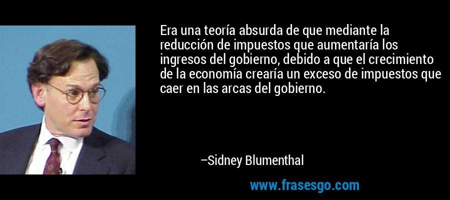 Era una teoría absurda de que mediante la reducción de impuestos que aumentaría los ingresos del gobierno, debido a que el crecimiento de la economía crearía un exceso de impuestos que caer en las arcas del gobierno. – Sidney Blumenthal