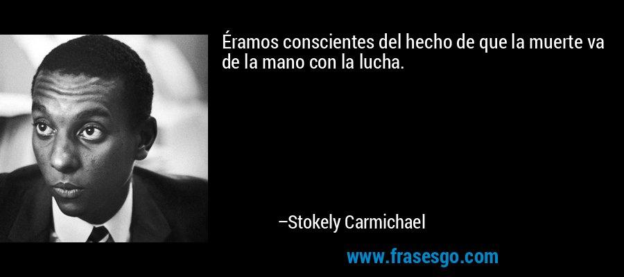 Éramos conscientes del hecho de que la muerte va de la mano con la lucha. – Stokely Carmichael