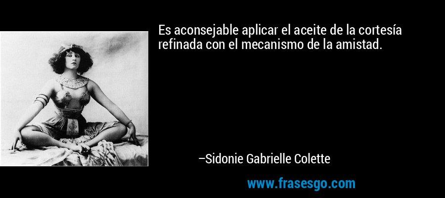 Es aconsejable aplicar el aceite de la cortesía refinada con el mecanismo de la amistad. – Sidonie Gabrielle Colette