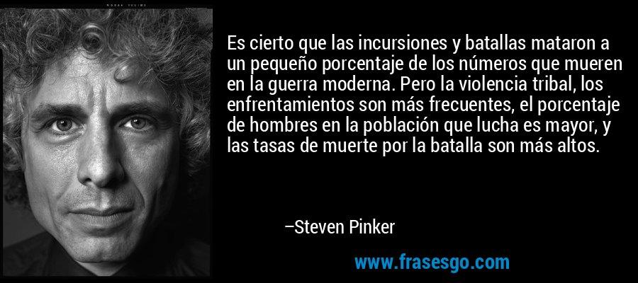 Es cierto que las incursiones y batallas mataron a un pequeño porcentaje de los números que mueren en la guerra moderna. Pero la violencia tribal, los enfrentamientos son más frecuentes, el porcentaje de hombres en la población que lucha es mayor, y las tasas de muerte por la batalla son más altos. – Steven Pinker
