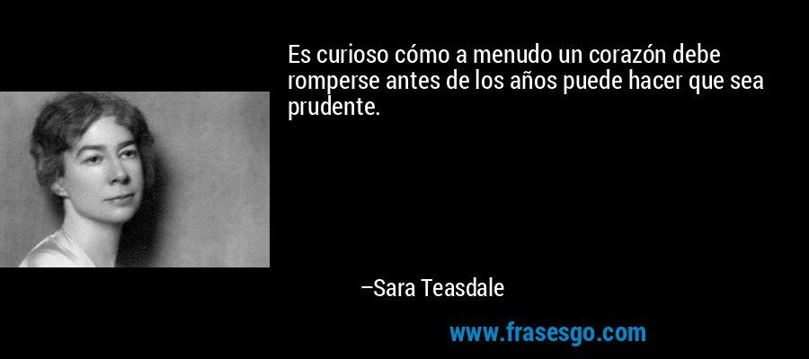 Es curioso cómo a menudo un corazón debe romperse antes de los años puede hacer que sea prudente. – Sara Teasdale